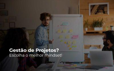 Gestão de Projetos? Escolha o melhor mindset!
